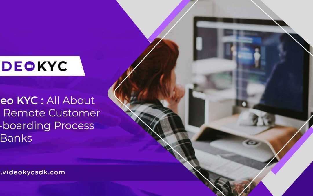 Video KYC – All About The Remote Customer On-Boarding Process for Banks
